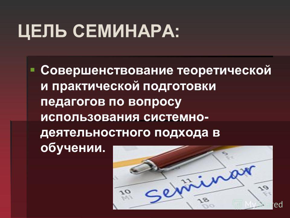 ЦЕЛЬ СЕМИНАРА: Совершенствование теоретической и практической подготовки педагогов по вопросу использования системно- деятельностного подхода в обучении.