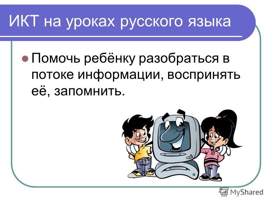 ИКТ на уроках русского языка Помочь ребёнку разобраться в потоке информации, воспринять её, запомнить.