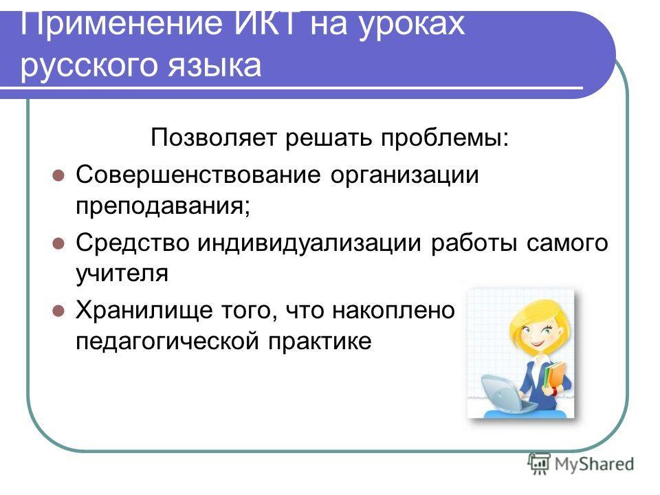 Применение ИКТ на уроках русского языка Позволяет решать проблемы: Совершенствование организации преподавания; Средство индивидуализации работы самого учителя Хранилище того, что накоплено в педагогической практике