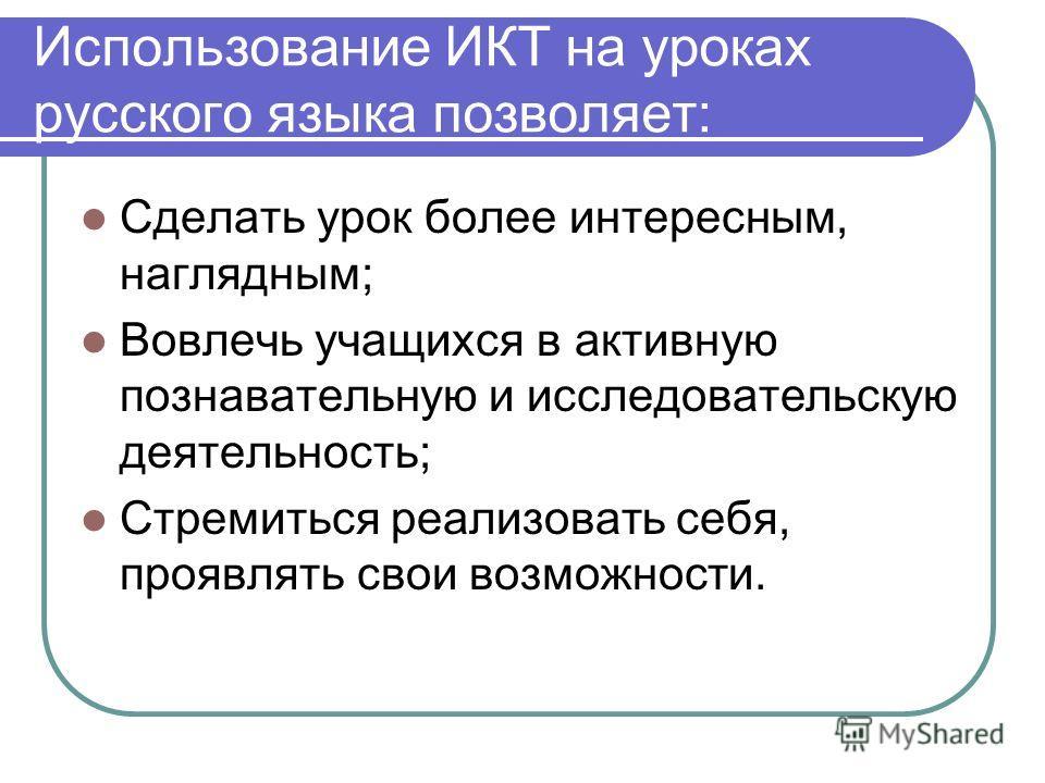 Использование ИКТ на уроках русского языка позволяет: Сделать урок более интересным, наглядным; Вовлечь учащихся в активную познавательную и исследовательскую деятельность; Стремиться реализовать себя, проявлять свои возможности.