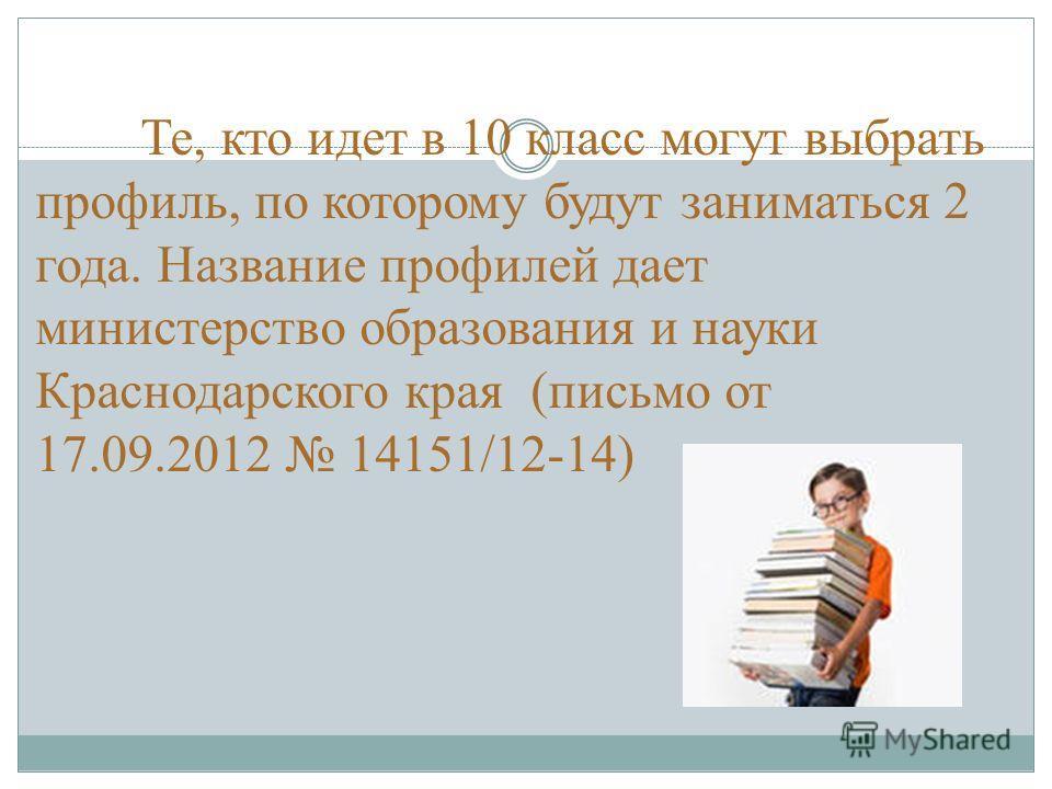 Те, кто идет в 10 класс могут выбрать профиль, по которому будут заниматься 2 года. Название профилей дает министерство образования и науки Краснодарского края (письмо от 17.09.2012 14151/12-14)