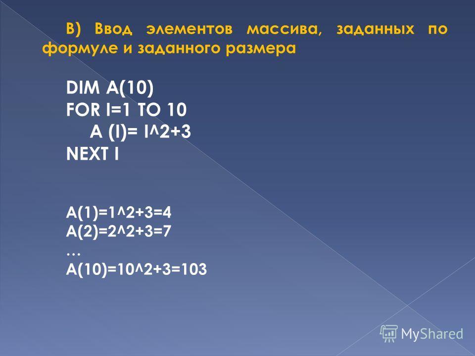 B) Ввод элементов массива, заданных по формуле и заданного размера DIM A(10) FOR I=1 TO 10 A (I)= I^2+3 NEXT I A(1)=1^2+3=4 A(2)=2^2+3=7 … A(10)=10^2+3=103