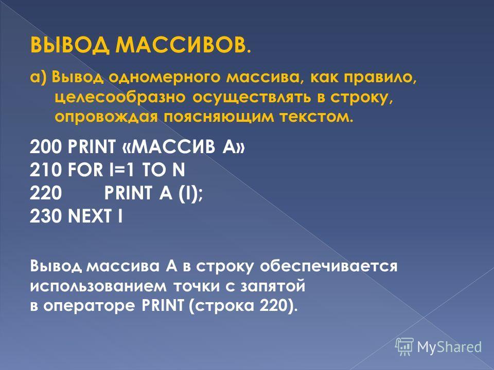 ВЫВОД МАССИВОВ. а) Вывод одномерного массива, как правило, целесообразно осуществлять в строку, опровождая поясняющим текстом. 200 PRINT «МАССИВ А» 210 FOR I=1 TO N 220 PRINT A (I); 230 NEXT I Вывод массива А в строку обеспечивается использованием то