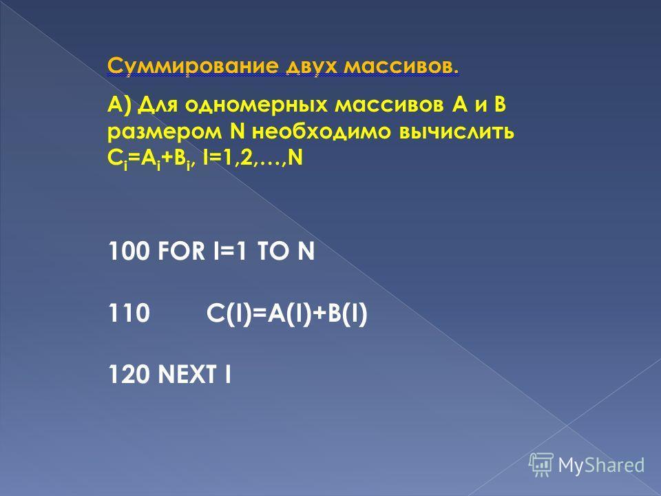 Суммирование двух массивов. А) Для одномерных массивов А и В размером N необходимо вычислить C i =A i +B i, I=1,2,…,N 100 FOR I=1 TO N 110 С(I)=A(I)+В(I) 120 NEXT I