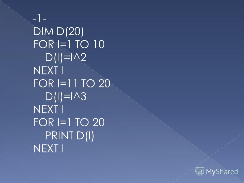 -1- DIM D(20) FOR I=1 TO 10 D(I)=I^2 NEXT I FOR I=11 TO 20 D(I)=I^3 NEXT I FOR I=1 TO 20 PRINT D(I) NEXT I