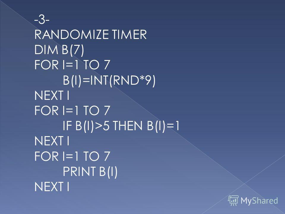 -3- RANDOMIZE TIMER DIM B(7) FOR I=1 TO 7 B(I)=INT(RND*9) NEXT I FOR I=1 TO 7 IF B(I)>5 THEN B(I)=1 NEXT I FOR I=1 TO 7 PRINT B(I) NEXT I
