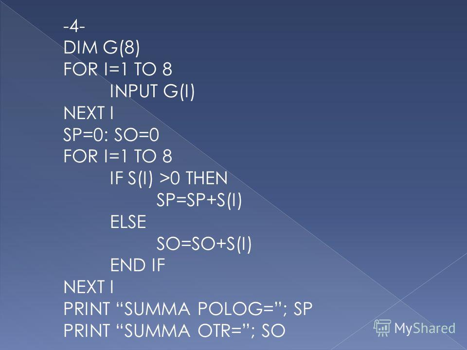 -4- DIM G(8) FOR I=1 TO 8 INPUT G(I) NEXT I SP=0: SO=0 FOR I=1 TO 8 IF S(I) >0 THEN SP=SP+S(I) ELSE SO=SO+S(I) END IF NEXT I PRINT SUMMA POLOG=; SP PRINT SUMMA OTR=; SO