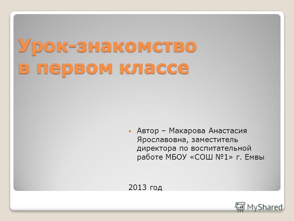 Урок-знакомство в первом классе Автор – Макарова Анастасия Ярославовна, заместитель директора по воспитательной работе МБОУ «СОШ 1» г. Емвы 2013 год