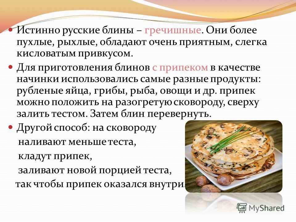 Истинно русские блины – гречишные. Они более пухлые, рыхлые, обладают очень приятным, слегка кисловатым привкусом. Для приготовления блинов с припеком в качестве начинки использовались самые разные продукты: рубленые яйца, грибы, рыба, овощи и др. пр