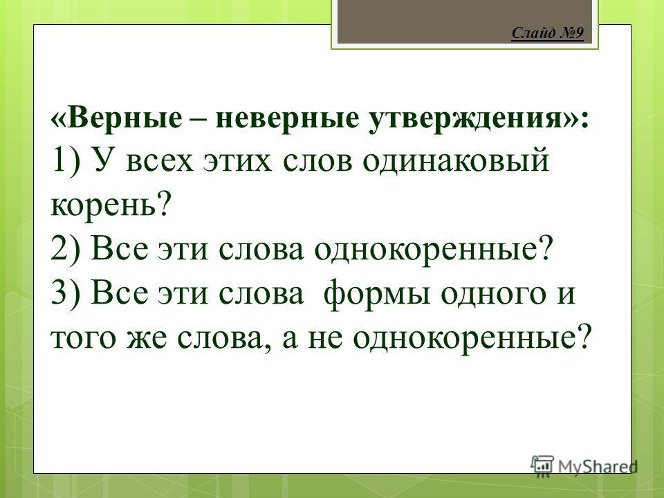 «Верные – неверные утверждения»: 1) У всех этих слов одинаковый корень? 2) Все эти слова однокоренные? 3) Все эти слова формы одного и того же слова, а не однокоренные? Слайд 9