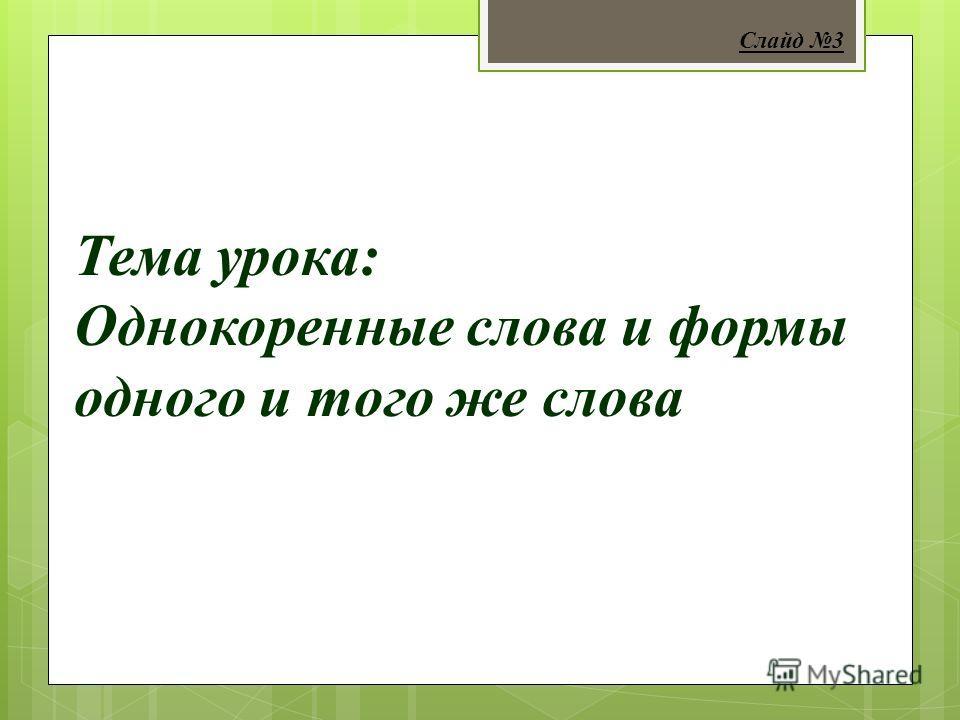 Тема урока: Однокоренные слова и формы одного и того же слова Слайд 3