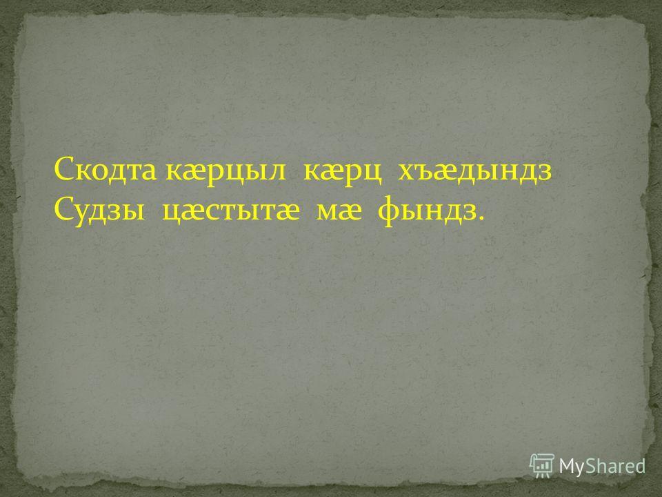 Скодта кæрцыл кæрц хъæдындз Судзы цæстытæ мæ фындз.