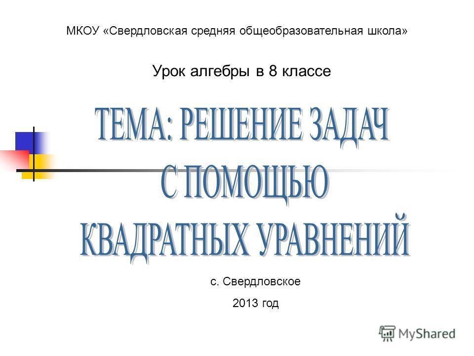МКОУ «Свердловская средняя общеобразовательная школа» Урок алгебры в 8 классе с. Свердловское 2013 год