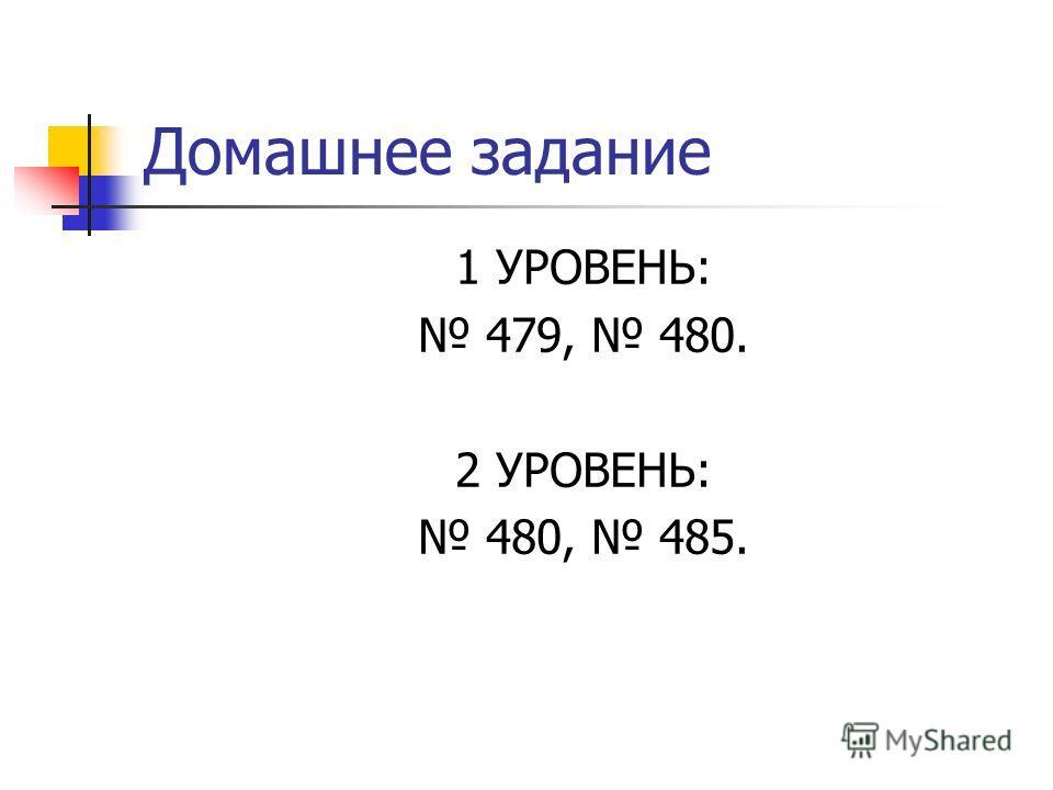 Домашнее задание 1 УРОВЕНЬ: 479, 480. 2 УРОВЕНЬ: 480, 485.