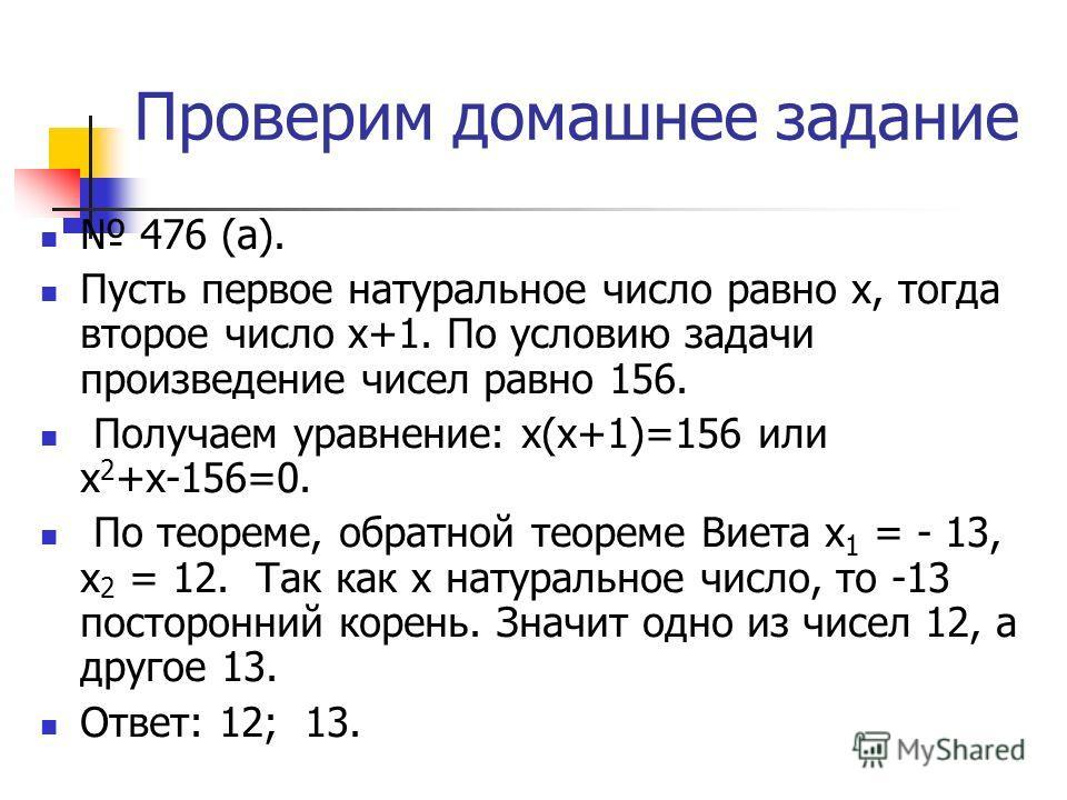 Проверим домашнее задание 476 (а). Пусть первое натуральное число равно х, тогда второе число х+1. По условию задачи произведение чисел равно 156. Получаем уравнение: х(х+1)=156 или х 2 +х-156=0. По теореме, обратной теореме Виета х 1 = - 13, х 2 = 1