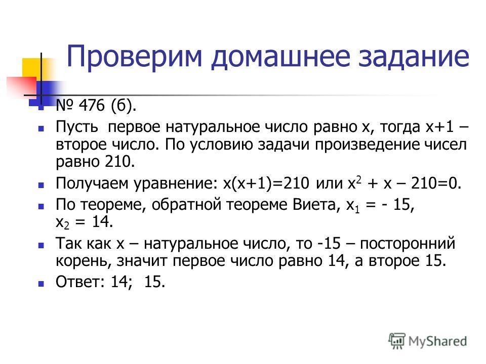 Проверим домашнее задание 476 (б). Пусть первое натуральное число равно х, тогда х+1 – второе число. По условию задачи произведение чисел равно 210. Получаем уравнение: х(х+1)=210 или х 2 + х – 210=0. По теореме, обратной теореме Виета, х 1 = - 15, х