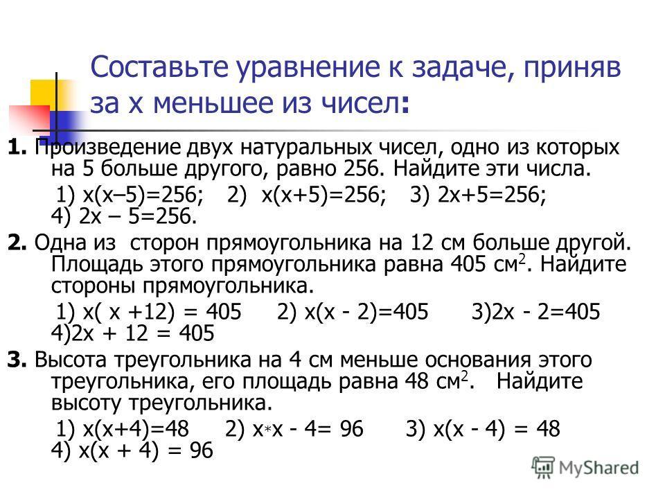 Составьте уравнение к задаче, приняв за х меньшее из чисел: 1. Произведение двух натуральных чисел, одно из которых на 5 больше другого, равно 256. Найдите эти числа. 1) х(х–5)=256; 2) х(х+5)=256; 3) 2х+5=256; 4) 2х – 5=256. 2. Одна из сторон прямоуг