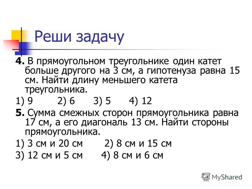 Реши задачу 4. В прямоугольном треугольнике один катет больше другого на 3 см, а гипотенуза равна 15 см. Найти длину меньшего катета треугольника. 1) 9 2) 6 3) 5 4) 12 5. Сумма смежных сторон прямоугольника равна 17 см, а его диагональ 13 см. Найти с