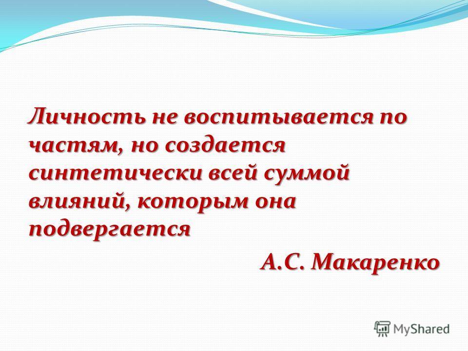 Личность не воспитывается по частям, но создается синтетически всей суммой влияний, которым она подвергается А.С. Макаренко