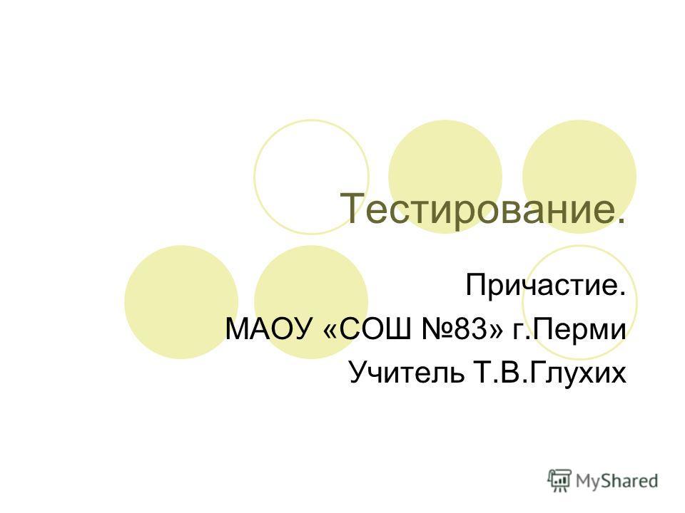 Тестирование. Причастие. МАОУ «СОШ 83» г.Перми Учитель Т.В.Глухих