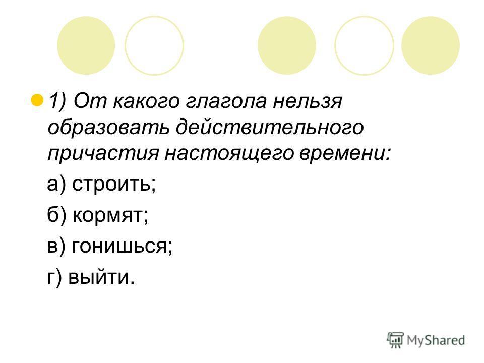 1) От какого глагола нельзя образовать действительного причастия настоящего времени: а) строить; б) кормят; в) гонишься; г) выйти.