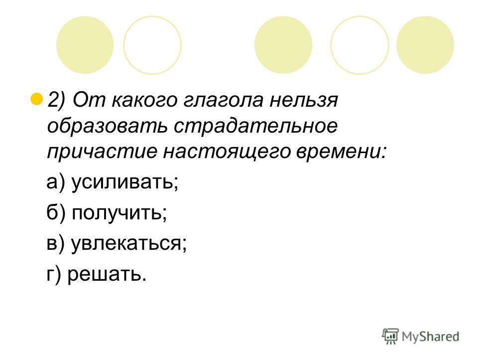 2) От какого глагола нельзя образовать страдательное причастие настоящего времени: а) усиливать; б) получить; в) увлекаться; г) решать.