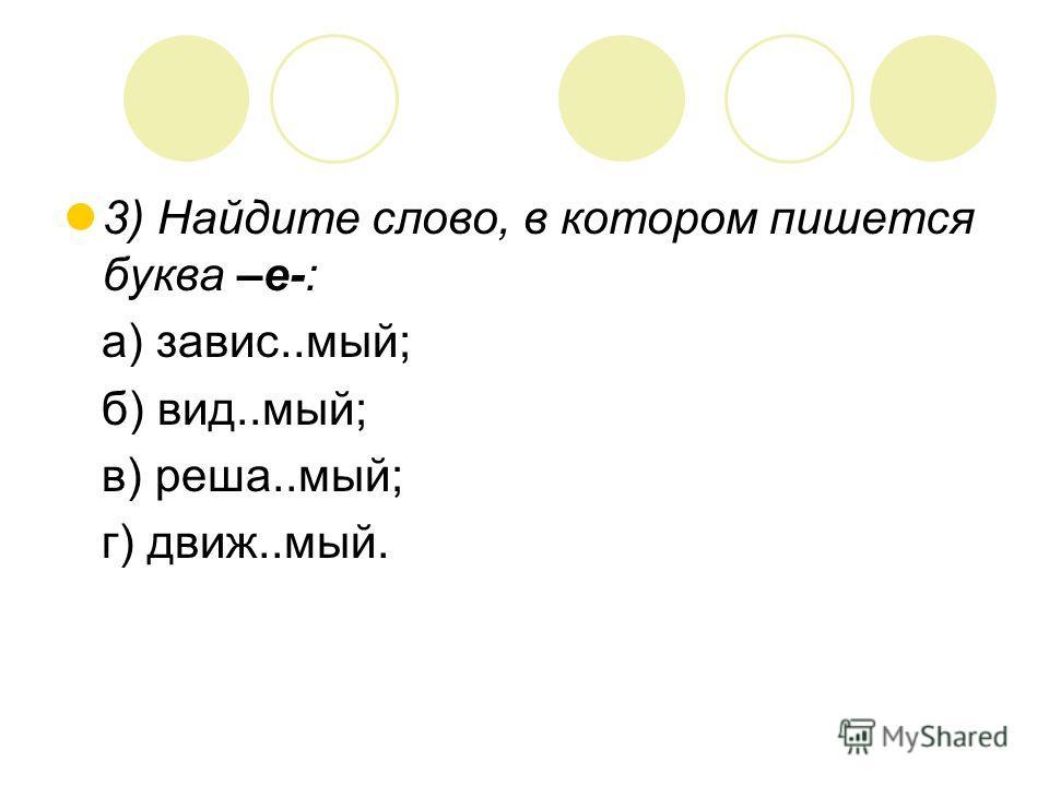 3) Найдите слово, в котором пишется буква –е-: а) завис..мый; б) вид..мый; в) реша..мый; г) движ..мый.