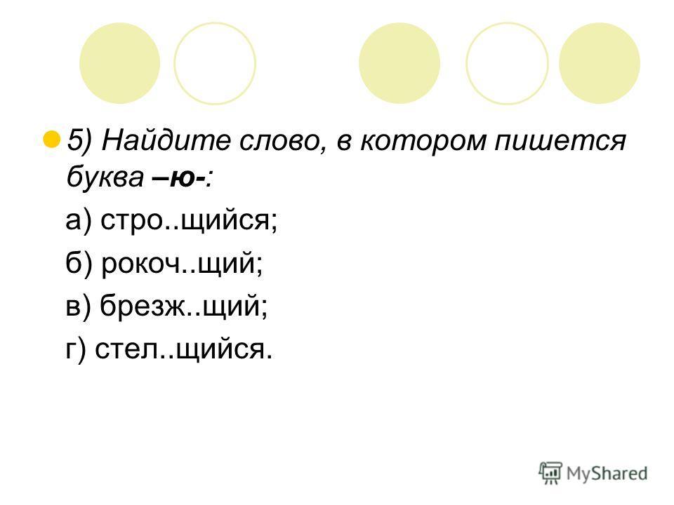 5) Найдите слово, в котором пишется буква –ю-: а) стро..щийся; б) рокоч..щий; в) брезж..щий; г) стел..щийся.