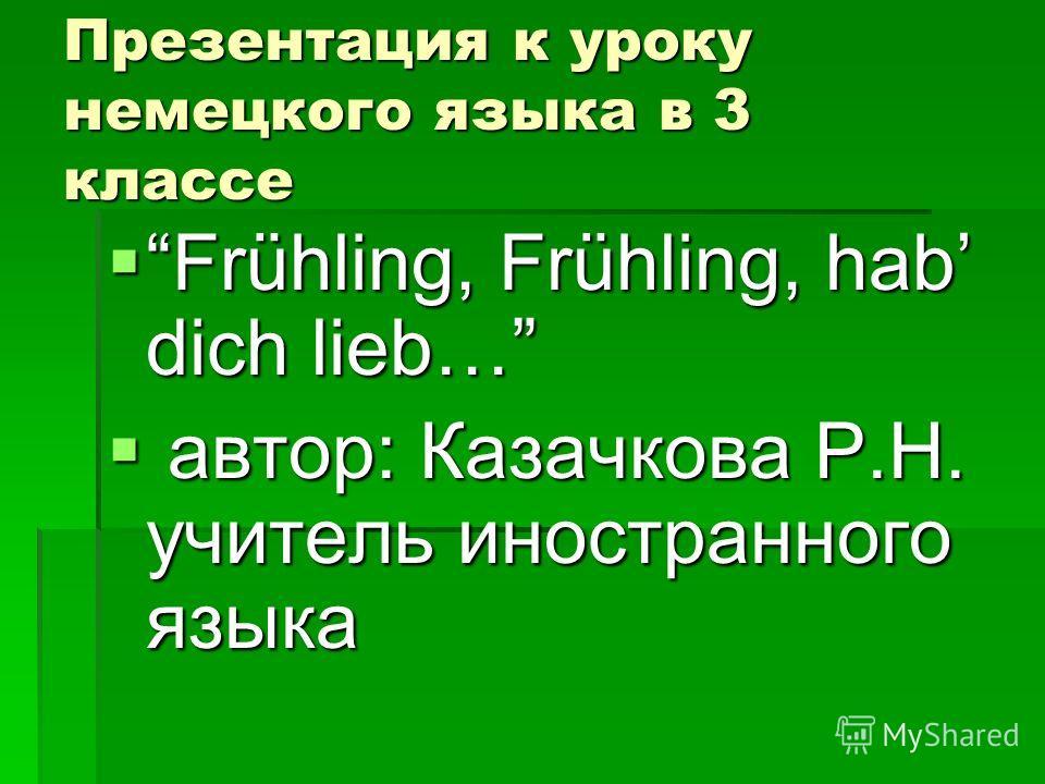 Презентация к уроку немецкого языка в 3 классе Frühling, Frühling, hab dich lieb… Frühling, Frühling, hab dich lieb… автор: Казачкова Р.Н. учитель иностранного языка автор: Казачкова Р.Н. учитель иностранного языка