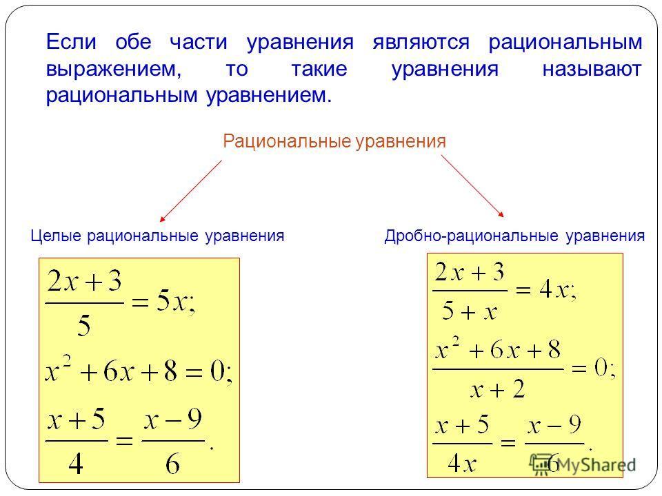 Если обе части уравнения являются рациональным выражением, то такие уравнения называют рациональным уравнением. Рациональные уравнения Целые рациональные уравненияДробно-рациональные уравнения