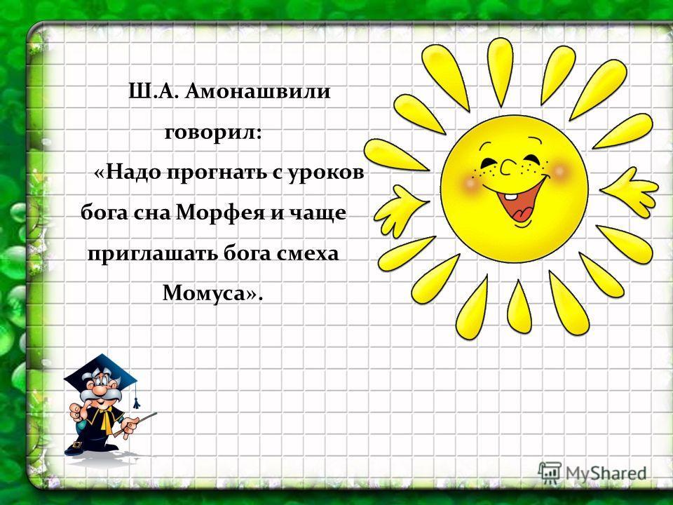 Ш.А. Амонашвили говорил: «Надо прогнать с уроков бога сна Морфея и чаще приглашать бога смеха Момуса».