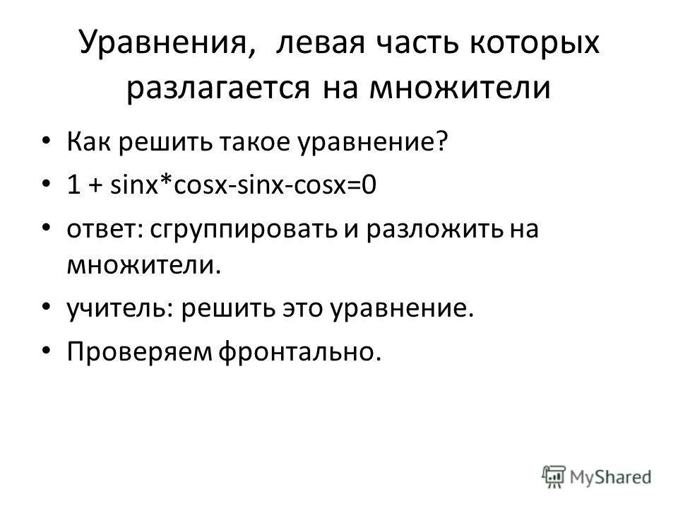 Уравнения, левая часть которых разлагается на множители Как решить такое уравнение? 1 + sinx*cosx-sinx-cosx=0 ответ: сгруппировать и разложить на множители. учитель: решить это уравнение. Проверяем фронтально.