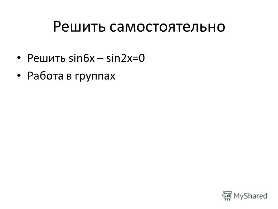 Решить самостоятельно Решить sin6x – sin2x=0 Работа в группах