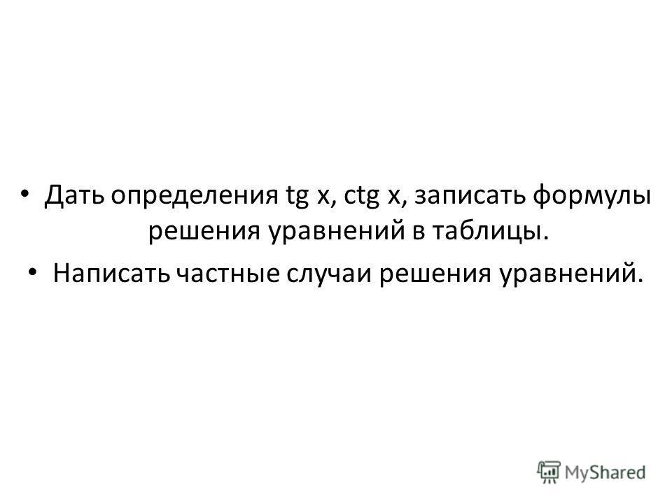 Дать определения tg x, ctg x, записать формулы решения уравнений в таблицы. Написать частные случаи решения уравнений.