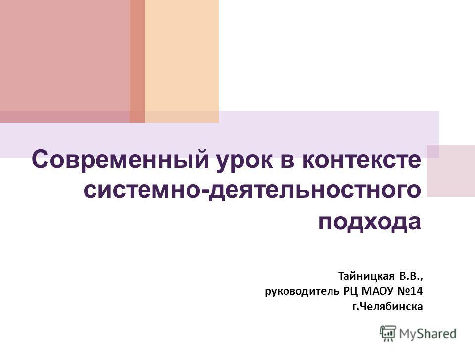 Cовременный урок в контексте системно-деятельностного подхода Тайницкая В. В., руководитель РЦ МАОУ 14 г. Челябинска