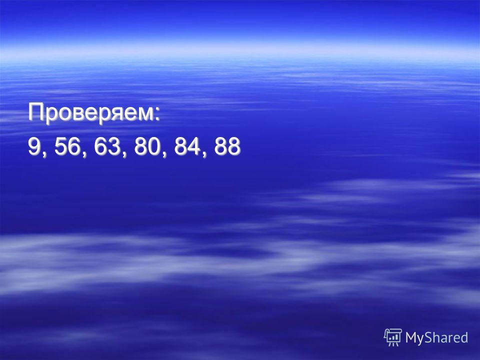 Проверяем: 9, 56, 63, 80, 84, 88