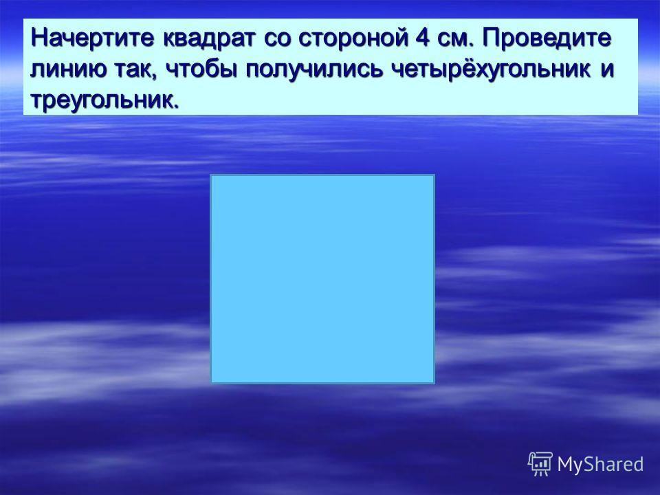 Начертите квадрат со стороной 4 см. Проведите линию так, чтобы получились четырёхугольник и треугольник.