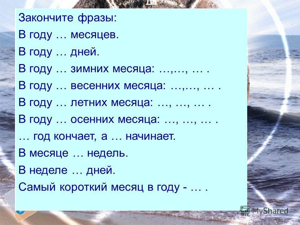 Закончите фразы: В году … месяцев. В году … дней. В году … зимних месяца: …,…, …. В году … весенних месяца: …,…, …. В году … летних месяца: …, …, …. В году … осенних месяца: …, …, …. … год кончает, а … начинает. В месяце … недель. В неделе … дней. Са