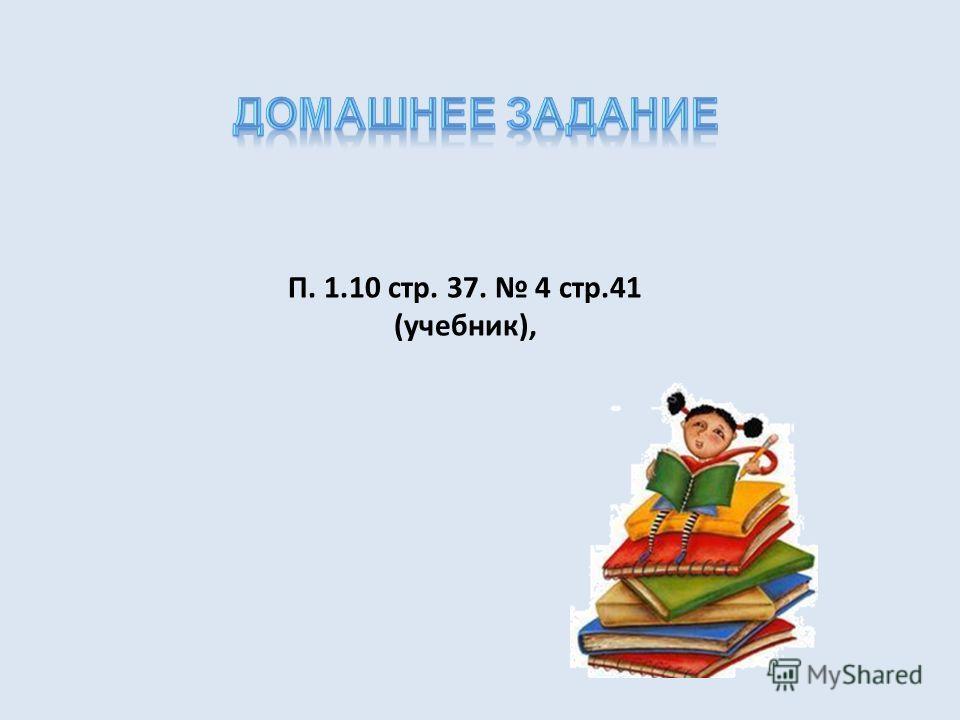 П. 1.10 стр. 37. 4 стр.41 (учебник),