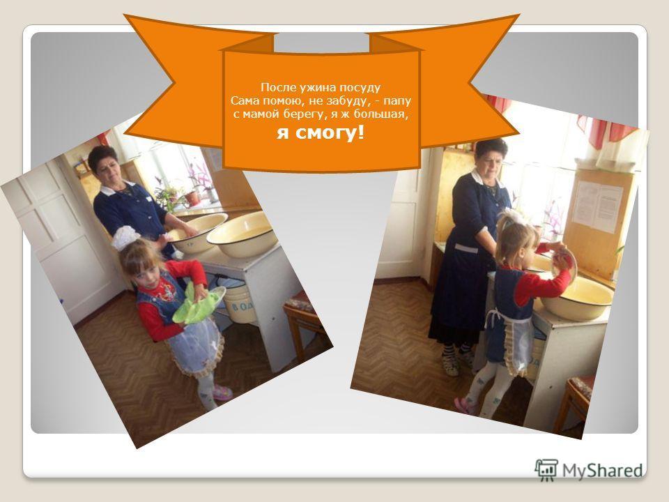 После ужина посуду Сама помою, не забуду, - папу с мамой берегу, я ж большая, я смогу!
