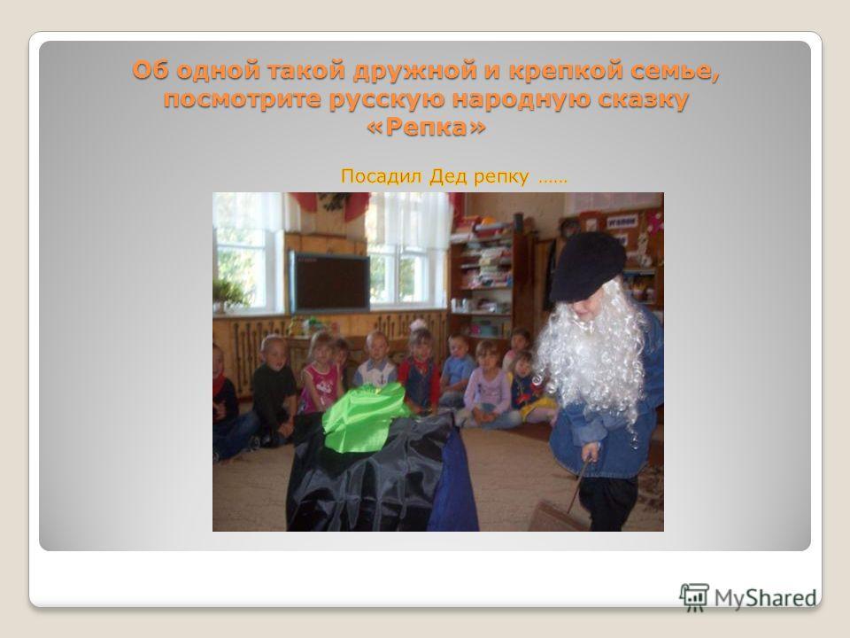 Об одной такой дружной и крепкой семье, посмотрите русскую народную сказку «Репка»