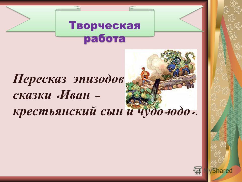 Творческая работа Пересказ эпизодов сказки « Иван – крестьянский сын и чудо - юдо ».