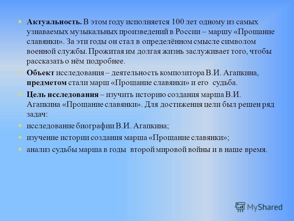 Актуальность. В этом году исполняется 100 лет одному из самых узнаваемых музыкальных произведений в России – маршу «Прощание славянки». За эти годы он стал в определённом смысле символом военной службы. Прожитая им долгая жизнь заслуживает того, чтоб