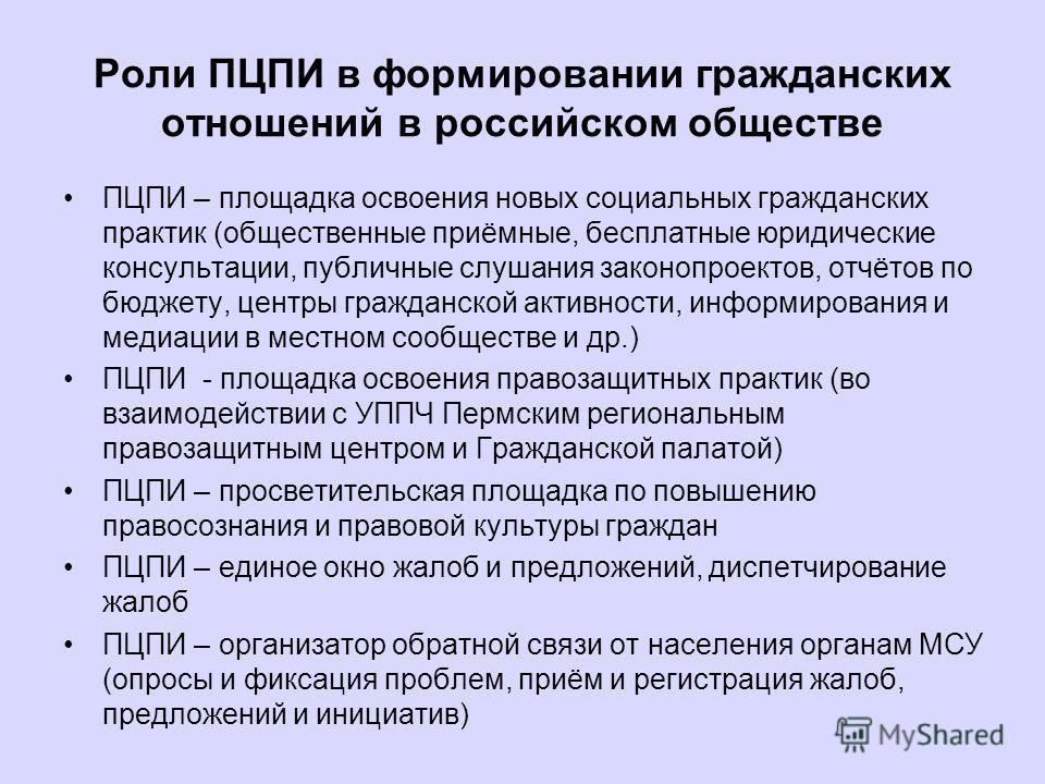 Роли ПЦПИ в формировании гражданских отношений в российском обществе ПЦПИ – площадка освоения новых социальных гражданских практик (общественные приёмные, бесплатные юридические консультации, публичные слушания законопроектов, отчётов по бюджету, цен