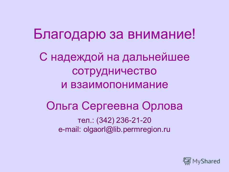 Благодарю за внимание! С надеждой на дальнейшее сотрудничество и взаимопонимание Ольга Сергеевна Орлова тел.: (342) 236-21-20 e-mail: olgaorl@lib.permregion.ru