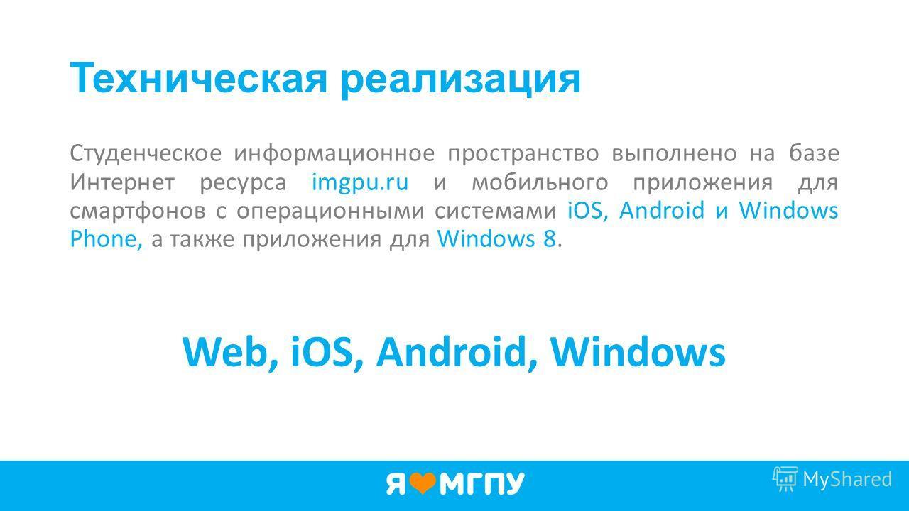 Техническая реализация Студенческое информационное пространство выполнено на базе Интернет ресурса imgpu.ru и мобильного приложения для смартфонов с операционными системами iOS, Android и Windows Phone, а также приложения для Windows 8. Web, iOS, And
