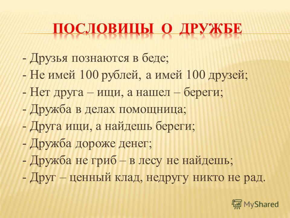 - Друзья познаются в беде; - Не имей 100 рублей, а имей 100 друзей; - Нет друга – ищи, а нашел – береги; - Дружба в делах помощница; - Друга ищи, а найдешь береги; - Дружба дороже денег; - Дружба не гриб – в лесу не найдешь; - Друг – ценный клад, нед