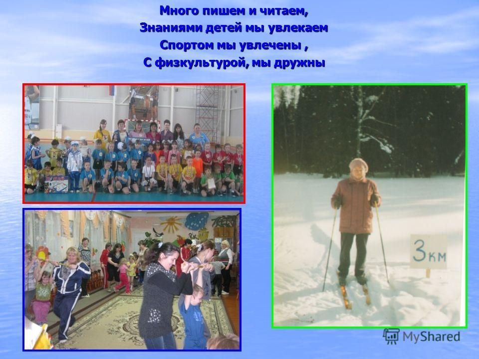 Много пишем и читаем, Знаниями детей мы увлекаем Спортом мы увлечены, С физкультурой, мы дружны