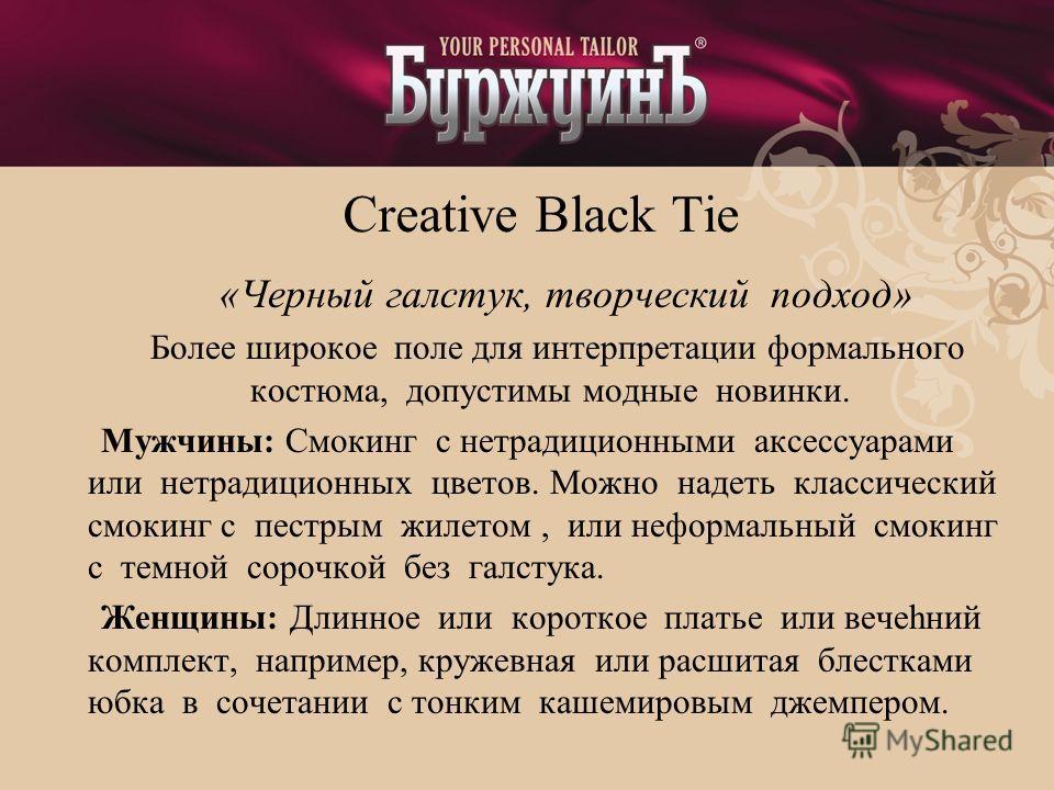 Creative Black Tie «Черный галстук, творческий подход» Более широкое поле для интерпретации формального костюма, допустимы модные новинки. Мужчины: Смокинг с нетрадиционными аксессуарами или нетрадиционных цветов. Можно надеть классический смокинг с