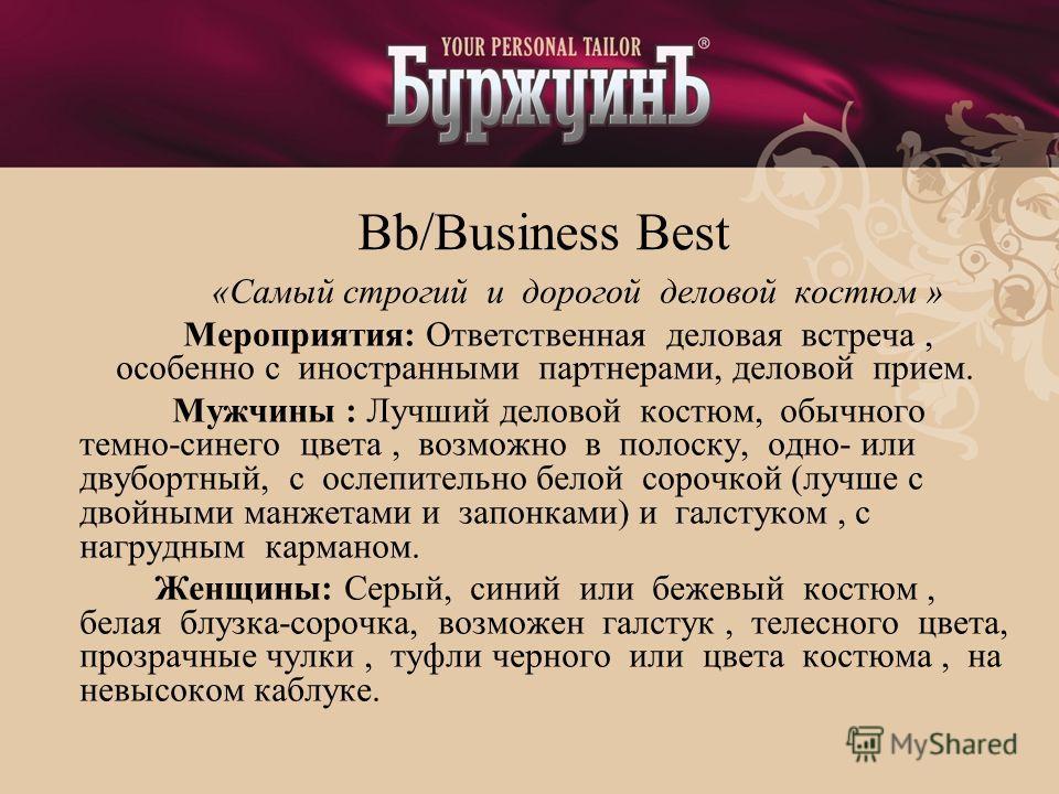 Bb/Business Best «Самый строгий и дорогой деловой костюм » Мероприятия: Ответственная деловая встреча, особенно с иностранными партнерами, деловой прием. Мужчины : Лучший деловой костюм, обычного темно-синего цвета, возможно в полоску, одно- или двуб